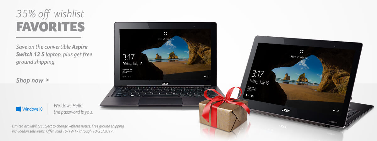 35% off wishlist favorites - Save on the convertible Aspire Switch 12 S laptop, plus get free ground shipping. Limited availability subject to change without notice. Free ground shipping includedon sale items. Offer valid 10/19/17 through 10/25/2017. Shop