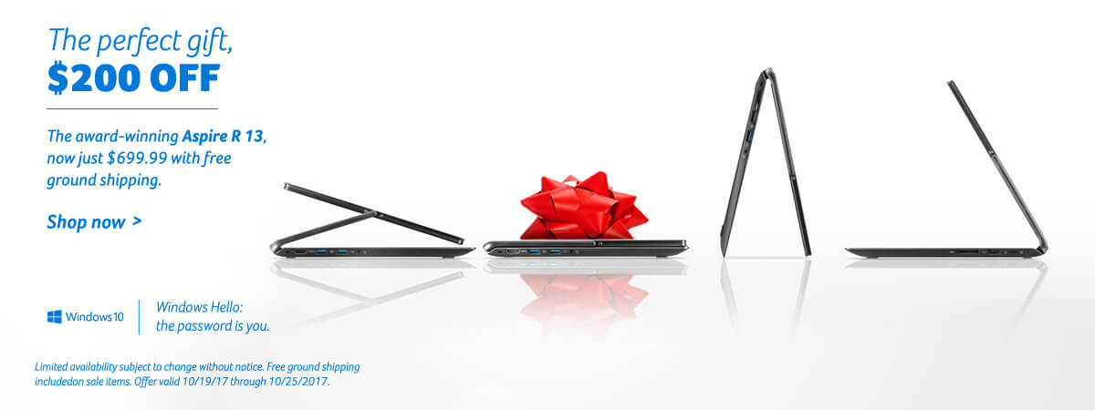 The perfect gift, $200 off - The award-winning Aspire R 13, now just $699.99 with free ground shipping. Limited availability subject to change without notice. Free ground shipping includedon sale items. Offer valid 10/19/17 through 10/25/2017. Shop now!
