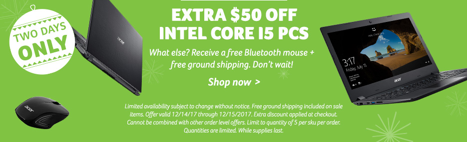 2 Days Only! Extra $50 off Intel Core i5 PCs. What else? Receive a free Bluetooth mouse + free ground shipping. Don't wait! Shop now. Limited availability subject to change without notice. Free ground shipping included on sale items. Offer valid 12/14/201