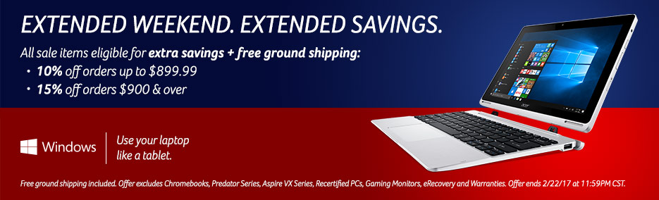 Extended weekend. Extended savings. All sale items eligible for extra savings + free ground shipping: 10% off orders up to $899.99. 15% off orders $900 & over. Free ground shipping included. Offer excludes Chromebooks, Predator Series, Aspire VX Series, R