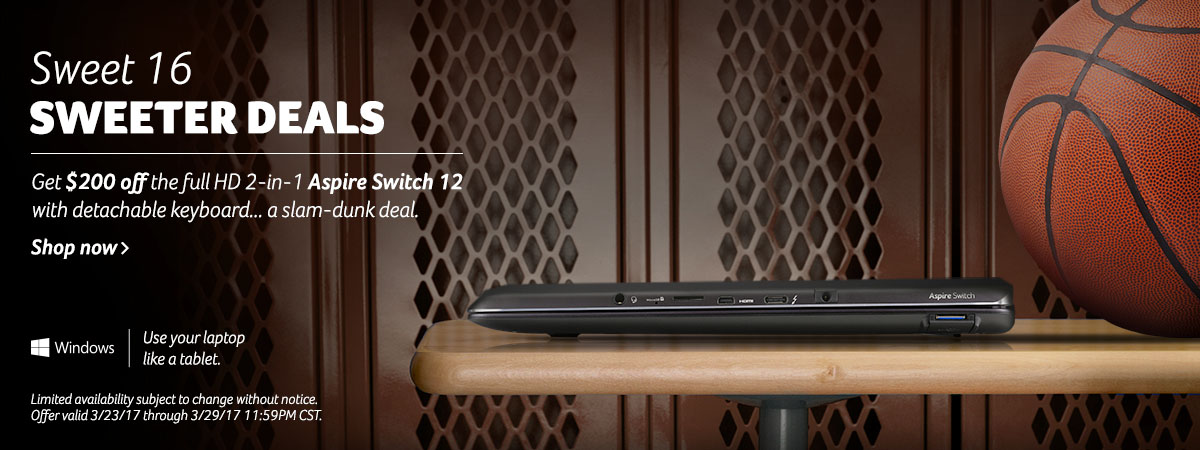 Sweet 16 Sweeter Deals - Get $200 off the full HD 2-in-1 Aspire Switch 12 with detachable keyboard... a slam-dunk deal. Shop now. Windows - Use your laptop like a tablet. Limited availability subject to change without notice. Offer valid 3/23/17 through 3